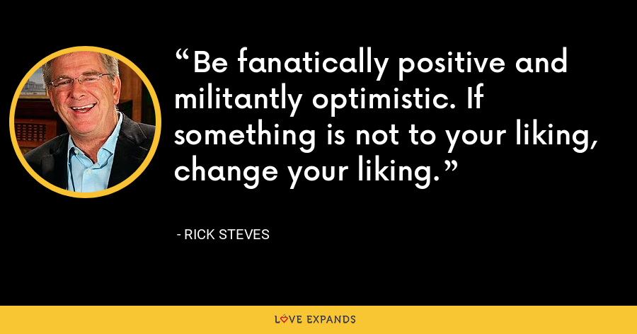 Be fanatically positive and militantly optimistic. If something is not to your liking, change your liking. - Rick Steves