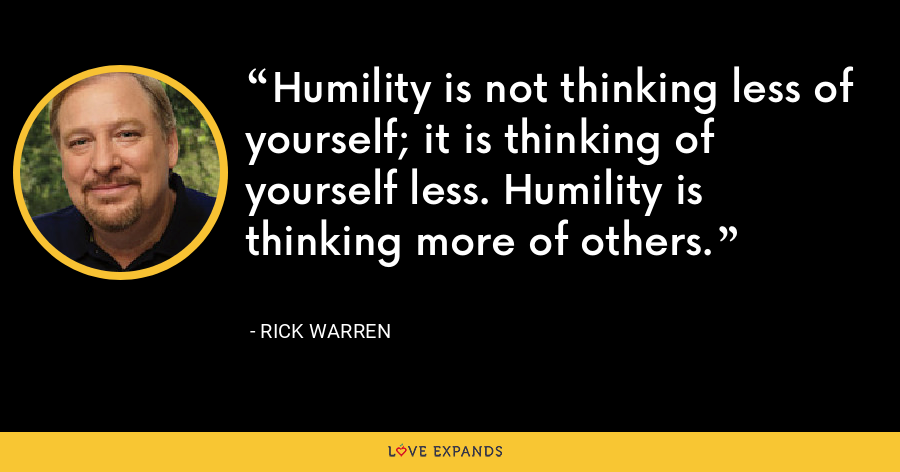 Humility is not thinking less of yourself; it is thinking of yourself less. Humility is thinking more of others. - Rick Warren