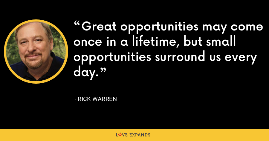 Great opportunities may come once in a lifetime, but small opportunities surround us every day. - Rick Warren