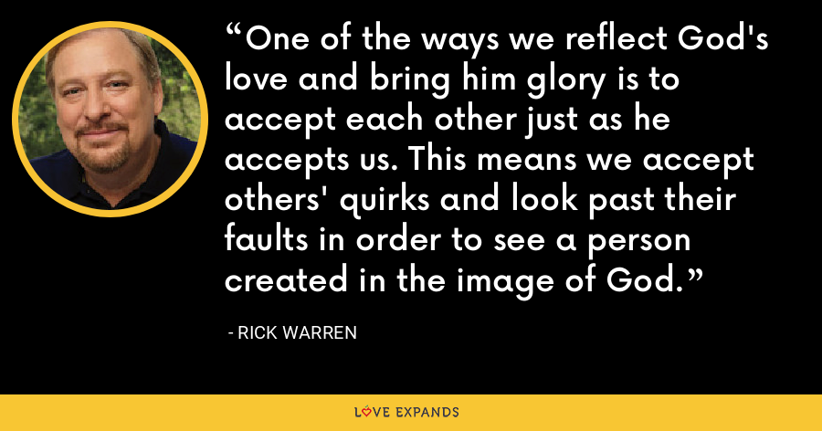 One of the ways we reflect God's love and bring him glory is to accept each other just as he accepts us. This means we accept others' quirks and look past their faults in order to see a person created in the image of God. - Rick Warren