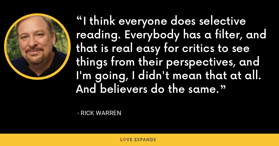 I think everyone does selective reading. Everybody has a filter, and that is real easy for critics to see things from their perspectives, and I'm going, I didn't mean that at all. And believers do the same. - Rick Warren