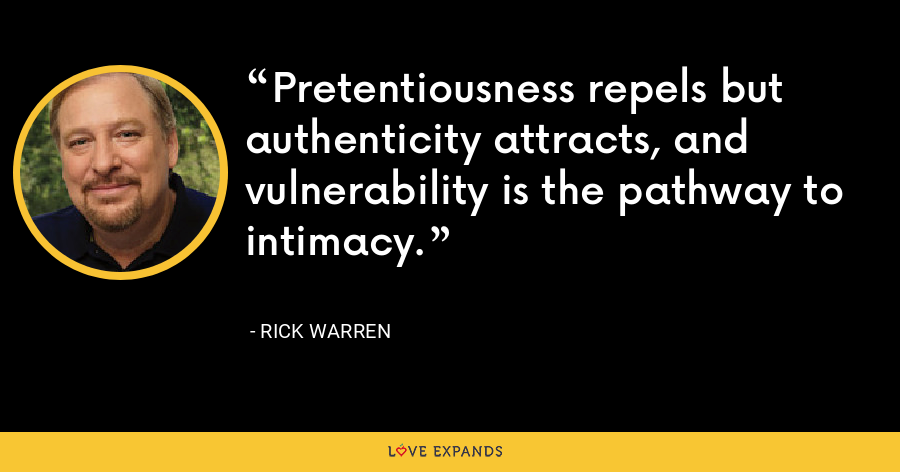 Pretentiousness repels but authenticity attracts, and vulnerability is the pathway to intimacy. - Rick Warren