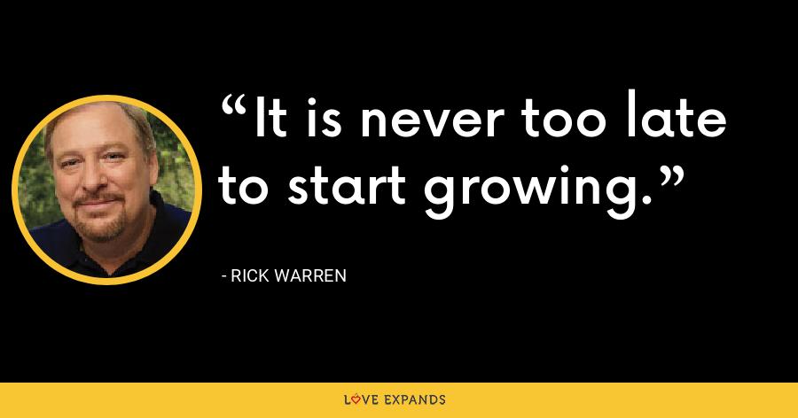 It is never too late to start growing. - Rick Warren
