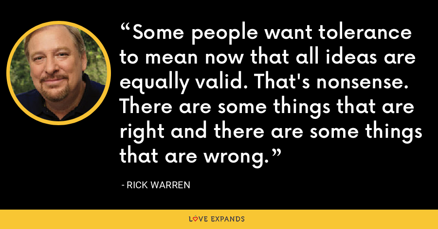 Some people want tolerance to mean now that all ideas are equally valid. That's nonsense. There are some things that are right and there are some things that are wrong. - Rick Warren