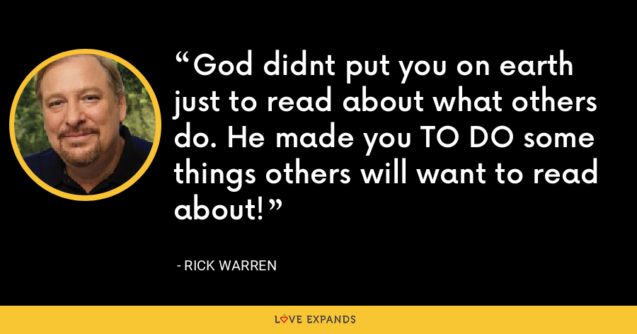 God didnt put you on earth just to read about what others do. He made you TO DO some things others will want to read about! - Rick Warren