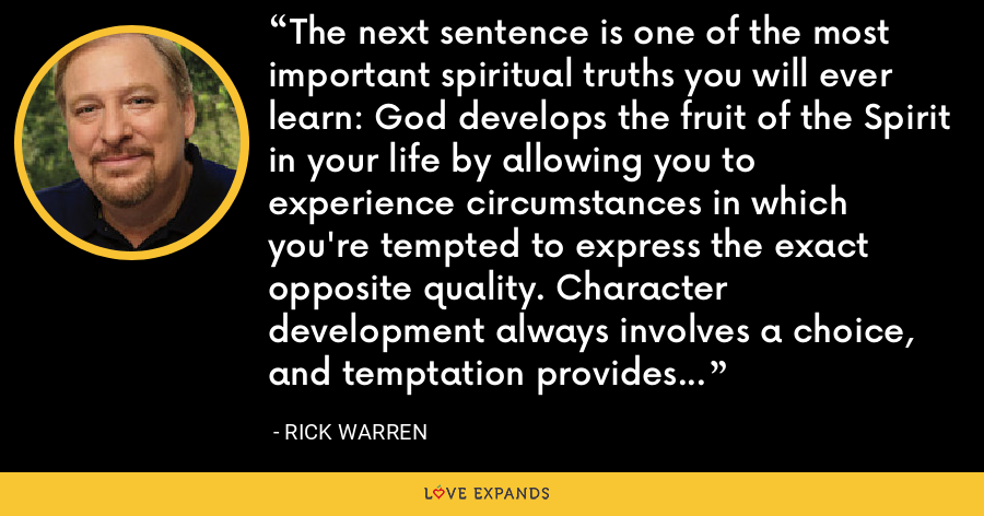 The next sentence is one of the most important spiritual truths you will ever learn: God develops the fruit of the Spirit in your life by allowing you to experience circumstances in which you're tempted to express the exact opposite quality. Character development always involves a choice, and temptation provides that opportunity. - Rick Warren