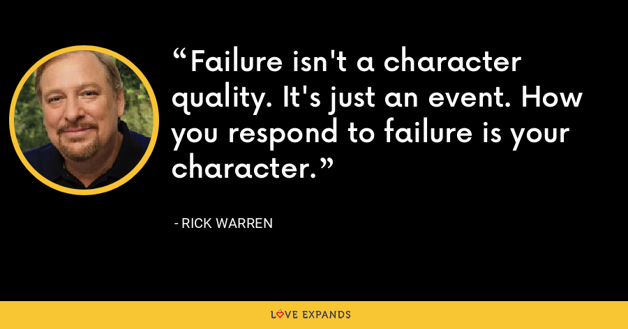 Failure isn't a character quality. It's just an event. How you respond to failure is your character. - Rick Warren