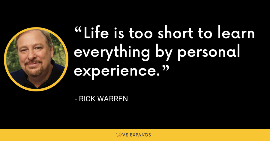 Life is too short to learn everything by personal experience. - Rick Warren