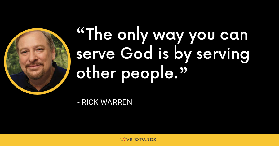 The only way you can serve God is by serving other people. - Rick Warren