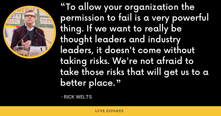 To allow your organization the permission to fail is a very powerful thing. If we want to really be thought leaders and industry leaders, it doesn't come without taking risks. We're not afraid to take those risks that will get us to a better place. - Rick Welts