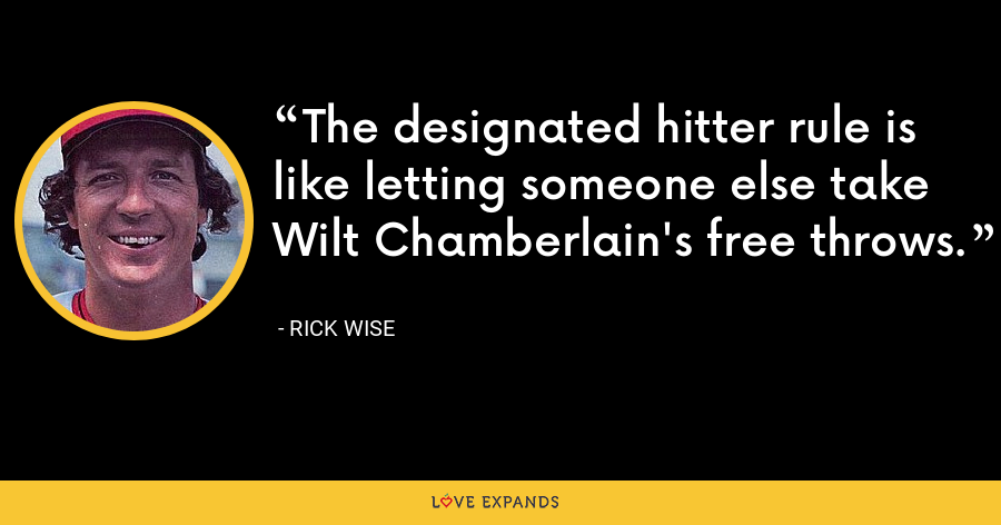 The designated hitter rule is like letting someone else take Wilt Chamberlain's free throws. - Rick Wise