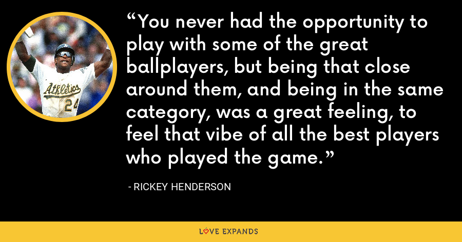 You never had the opportunity to play with some of the great ballplayers, but being that close around them, and being in the same category, was a great feeling, to feel that vibe of all the best players who played the game. - Rickey Henderson