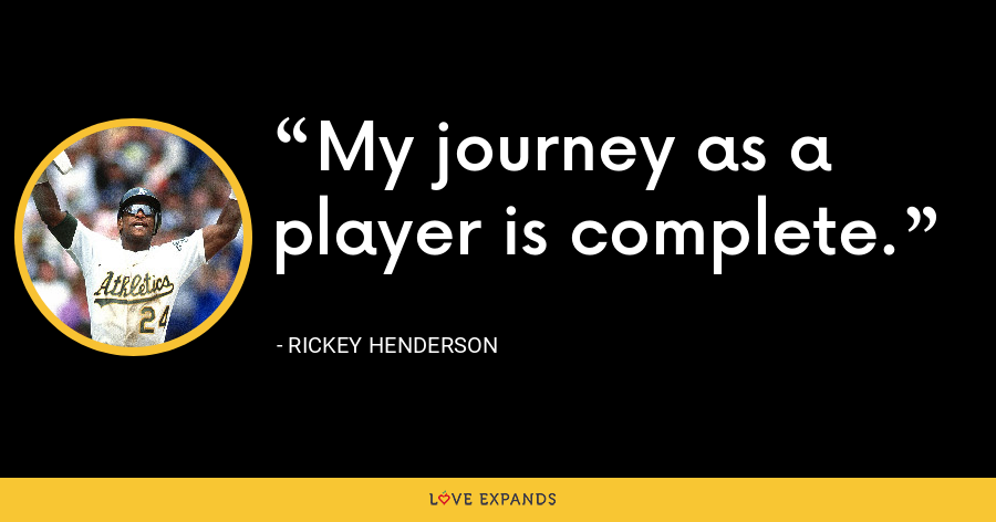My journey as a player is complete. - Rickey Henderson