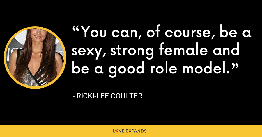 You can, of course, be a sexy, strong female and be a good role model. - Ricki-Lee Coulter