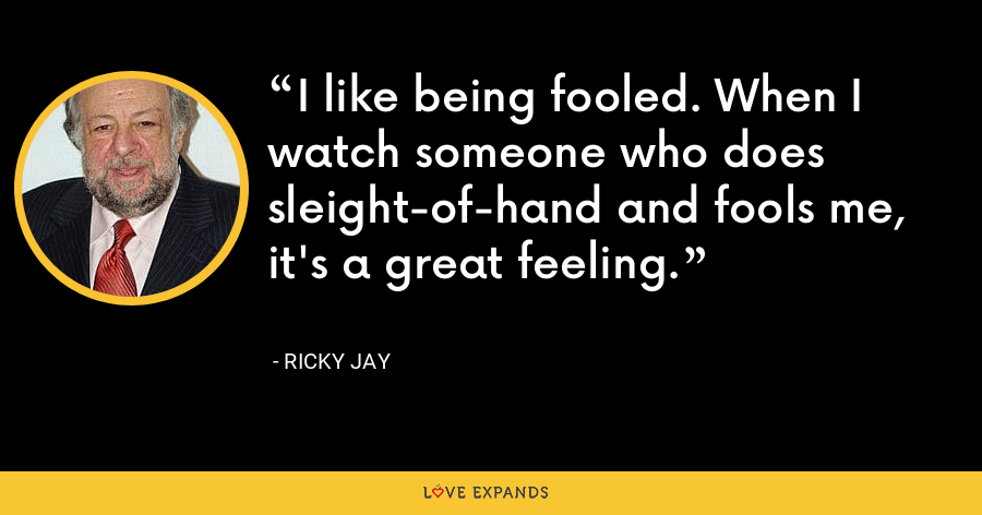 I like being fooled. When I watch someone who does sleight-of-hand and fools me, it's a great feeling. - Ricky Jay