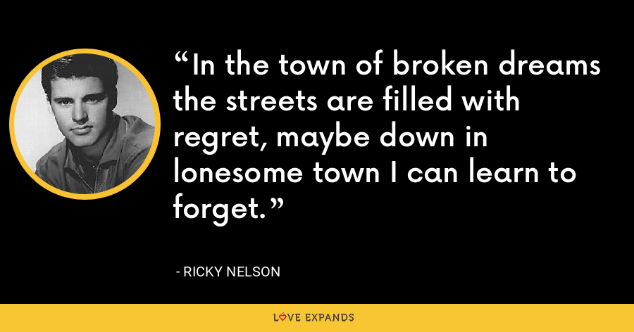 In the town of broken dreams the streets are filled with regret, maybe down in lonesome town I can learn to forget. - Ricky Nelson