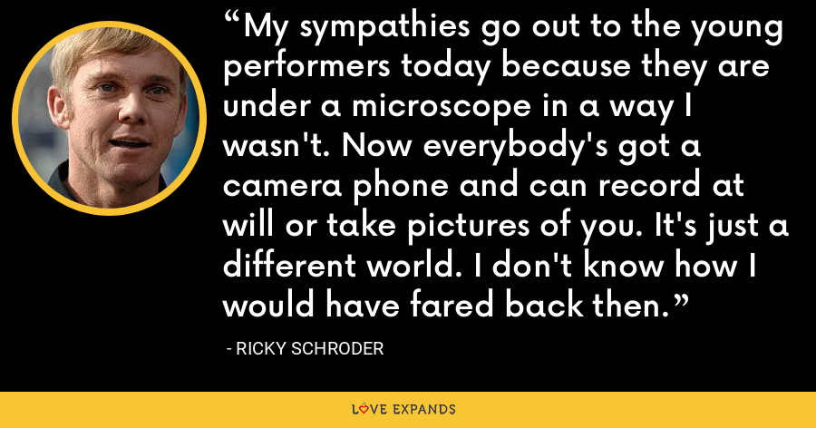 My sympathies go out to the young performers today because they are under a microscope in a way I wasn't. Now everybody's got a camera phone and can record at will or take pictures of you. It's just a different world. I don't know how I would have fared back then. - Ricky Schroder