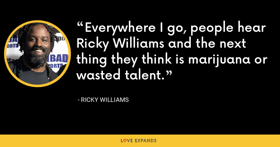 Everywhere I go, people hear Ricky Williams and the next thing they think is marijuana or wasted talent. - Ricky Williams