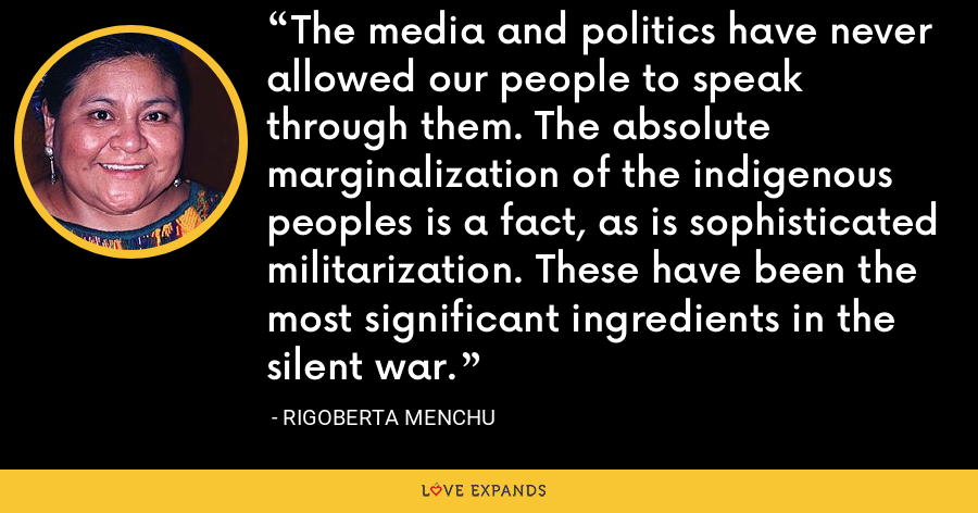 The media and politics have never allowed our people to speak through them. The absolute marginalization of the indigenous peoples is a fact, as is sophisticated militarization. These have been the most significant ingredients in the silent war. - Rigoberta Menchu