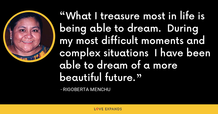 What I treasure most in life is being able to dream.  During my most difficult moments and complex situations  I have been able to dream of a more beautiful future. - Rigoberta Menchu