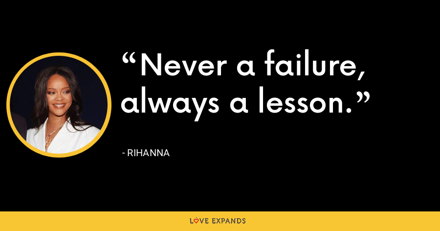 Never a failure, always a lesson. - Rihanna