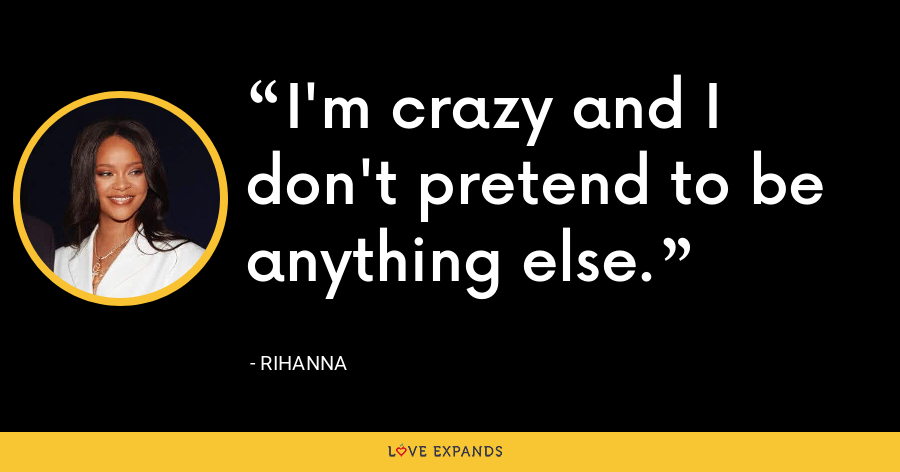 I'm crazy and I don't pretend to be anything else. - Rihanna