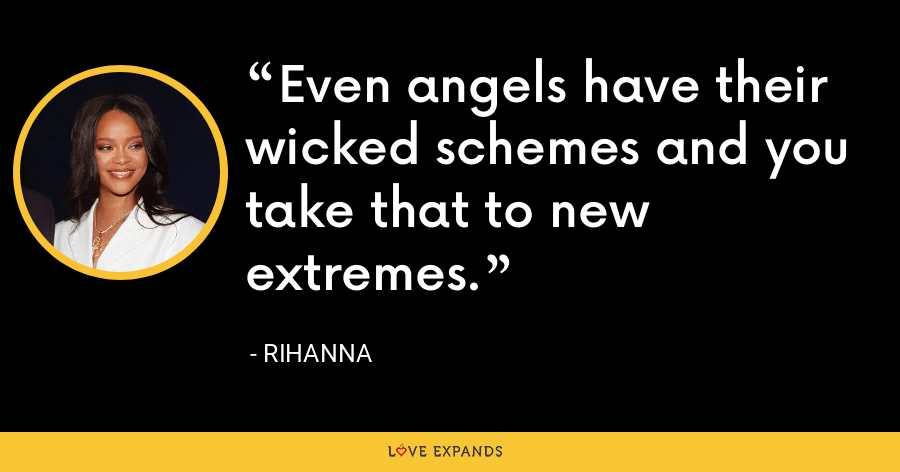 Even angels have their wicked schemes and you take that to new extremes. - Rihanna