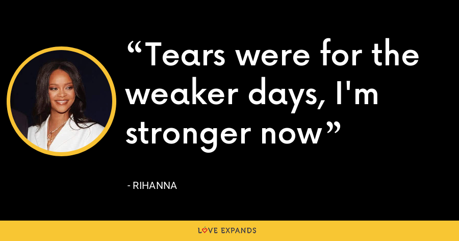 Tears were for the weaker days, I'm stronger now - Rihanna