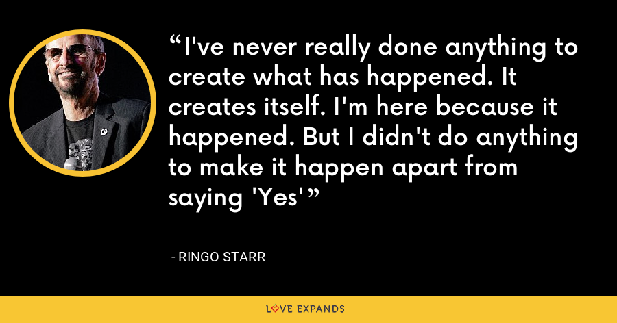 I've never really done anything to create what has happened. It creates itself. I'm here because it happened. But I didn't do anything to make it happen apart from saying 'Yes' - Ringo Starr