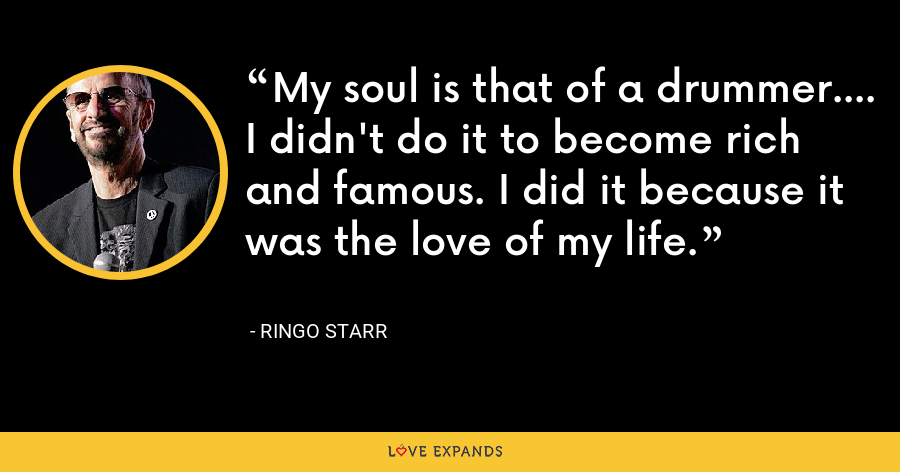My soul is that of a drummer.... I didn't do it to become rich and famous. I did it because it was the love of my life. - Ringo Starr