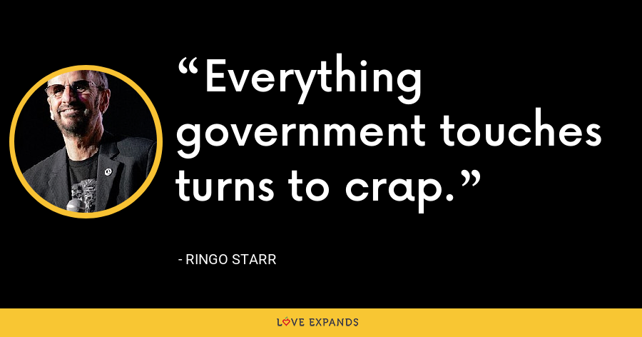 Everything government touches turns to crap. - Ringo Starr