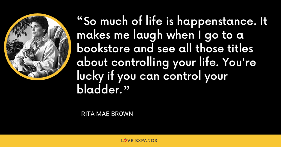 So much of life is happenstance. It makes me laugh when I go to a bookstore and see all those titles about controlling your life. You're lucky if you can control your bladder. - Rita Mae Brown