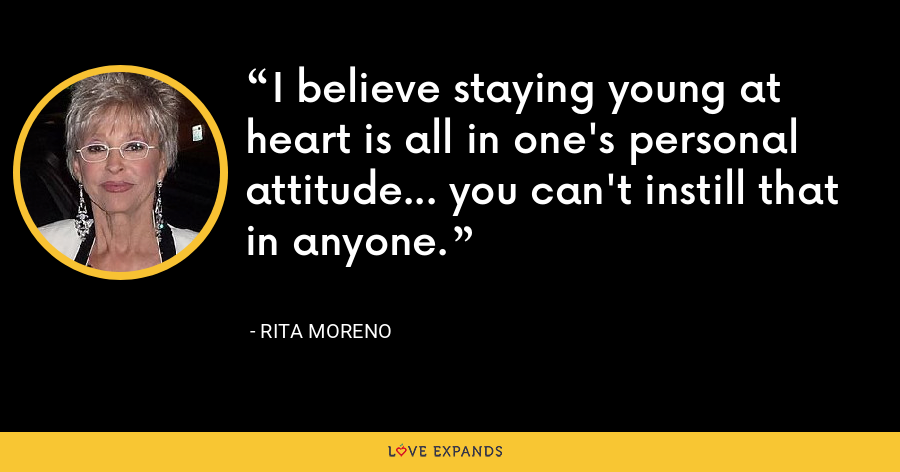 I believe staying young at heart is all in one's personal attitude... you can't instill that in anyone. - Rita Moreno
