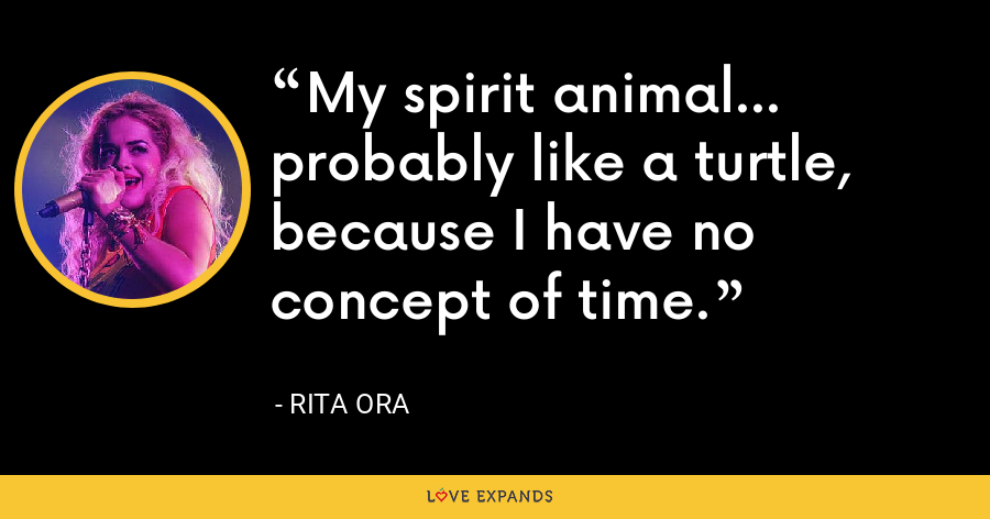 My spirit animal... probably like a turtle, because I have no concept of time. - Rita Ora