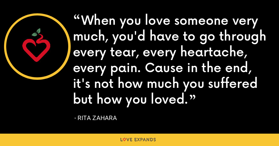 When you love someone very much, you'd have to go through every tear, every heartache, every pain. Cause in the end, it's not how much you suffered but how you loved. - Rita Zahara
