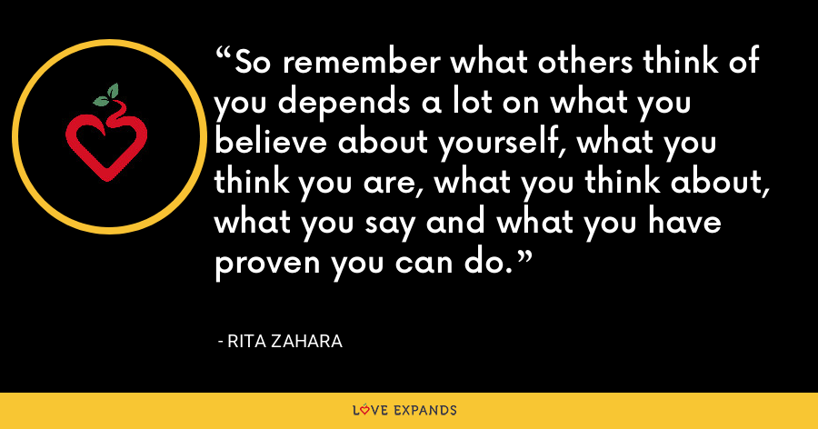 So remember what others think of you depends a lot on what you believe about yourself, what you think you are, what you think about, what you say and what you have proven you can do. - Rita Zahara