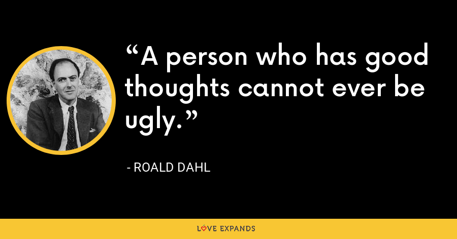 A person who has good thoughts cannot ever be ugly. - Roald Dahl
