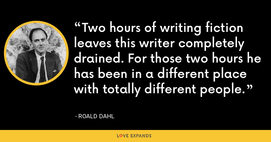 Two hours of writing fiction leaves this writer completely drained. For those two hours he has been in a different place with totally different people. - Roald Dahl