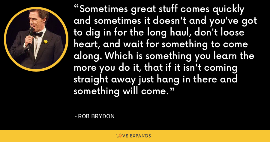 Sometimes great stuff comes quickly and sometimes it doesn't and you've got to dig in for the long haul, don't loose heart, and wait for something to come along. Which is something you learn the more you do it, that if it isn't coming straight away just hang in there and something will come. - Rob Brydon