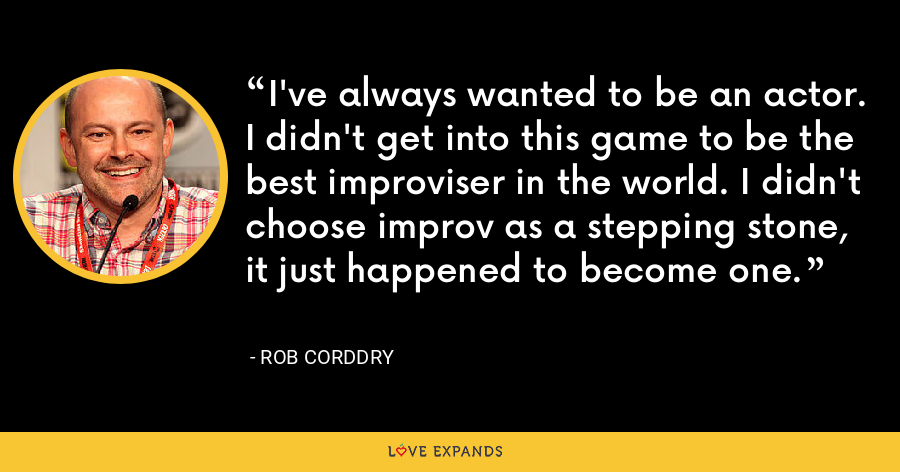 I've always wanted to be an actor. I didn't get into this game to be the best improviser in the world. I didn't choose improv as a stepping stone, it just happened to become one. - Rob Corddry