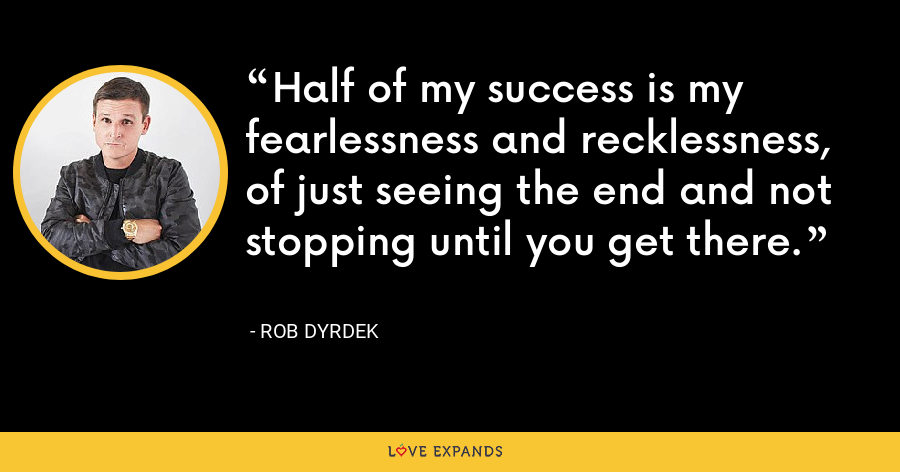 Half of my success is my fearlessness and recklessness, of just seeing the end and not stopping until you get there. - Rob Dyrdek