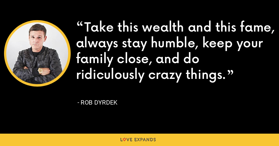 Take this wealth and this fame, always stay humble, keep your family close, and do ridiculously crazy things. - Rob Dyrdek