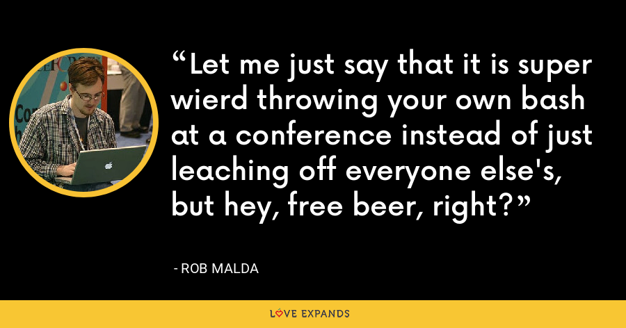 Let me just say that it is super wierd throwing your own bash at a conference instead of just leaching off everyone else's, but hey, free beer, right? - Rob Malda