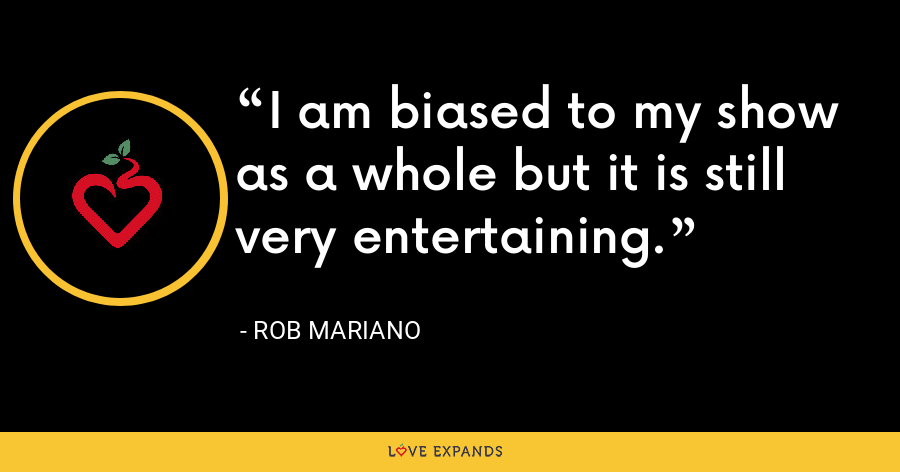 I am biased to my show as a whole but it is still very entertaining. - Rob Mariano