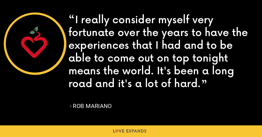 I really consider myself very fortunate over the years to have the experiences that I had and to be able to come out on top tonight means the world. It's been a long road and it's a lot of hard. - Rob Mariano
