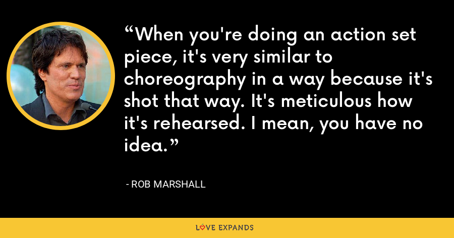 When you're doing an action set piece, it's very similar to choreography in a way because it's shot that way. It's meticulous how it's rehearsed. I mean, you have no idea. - Rob Marshall