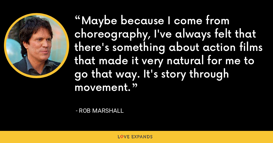 Maybe because I come from choreography, I've always felt that there's something about action films that made it very natural for me to go that way. It's story through movement. - Rob Marshall