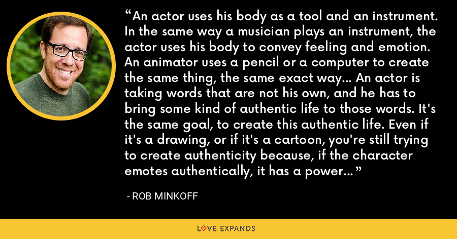 An actor uses his body as a tool and an instrument. In the same way a musician plays an instrument, the actor uses his body to convey feeling and emotion. An animator uses a pencil or a computer to create the same thing, the same exact way... An actor is taking words that are not his own, and he has to bring some kind of authentic life to those words. It's the same goal, to create this authentic life. Even if it's a drawing, or if it's a cartoon, you're still trying to create authenticity because, if the character emotes authentically, it has a power to connect with the audience. - Rob Minkoff