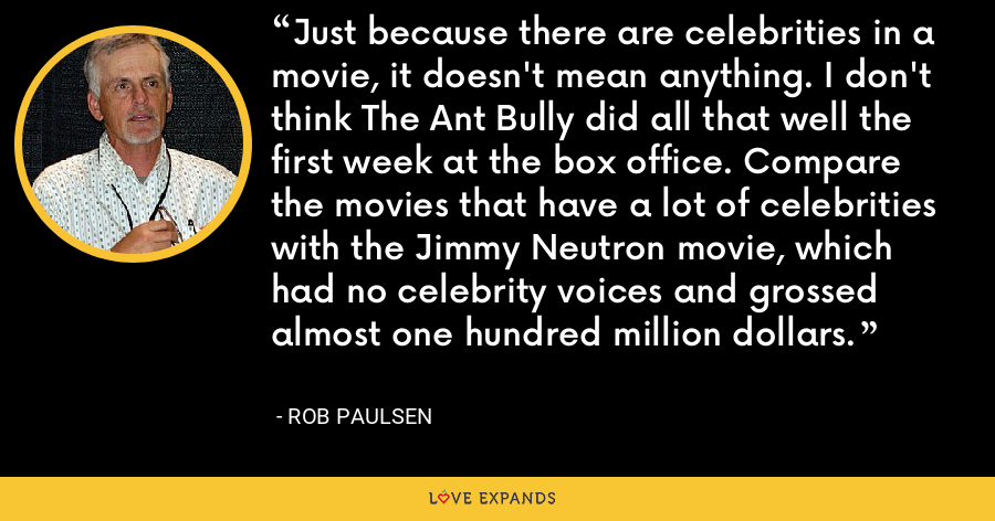 Just because there are celebrities in a movie, it doesn't mean anything. I don't think The Ant Bully did all that well the first week at the box office. Compare the movies that have a lot of celebrities with the Jimmy Neutron movie, which had no celebrity voices and grossed almost one hundred million dollars. - Rob Paulsen