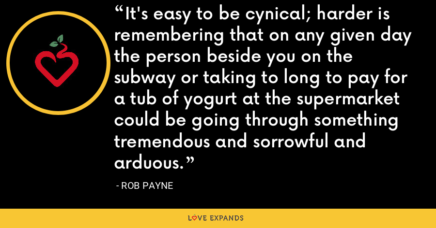 It's easy to be cynical; harder is remembering that on any given day the person beside you on the subway or taking to long to pay for a tub of yogurt at the supermarket could be going through something tremendous and sorrowful and arduous. - Rob Payne